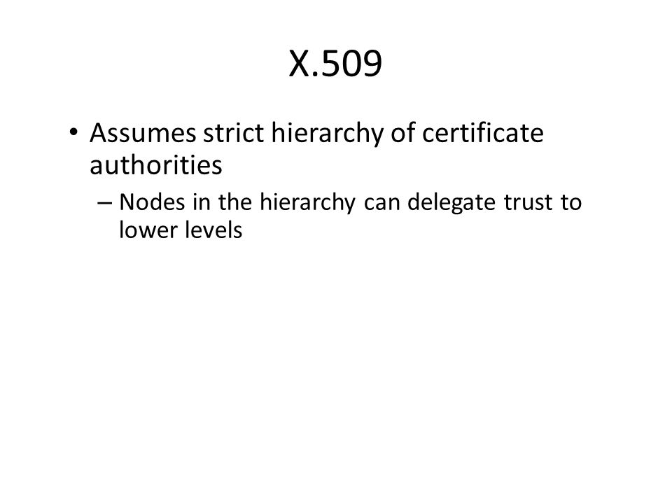 Assumes strict hierarchy of certificate authorities – Nodes in the hierarchy can delegate trust to lower levels X.509