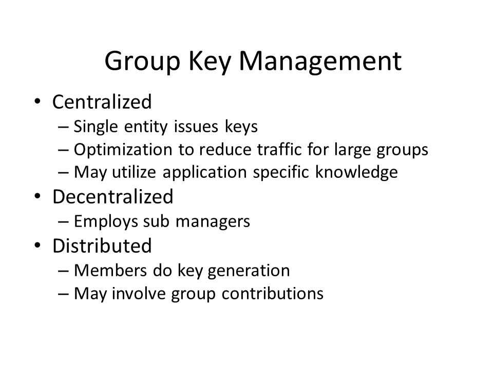 Centralized – Single entity issues keys – Optimization to reduce traffic for large groups – May utilize application specific knowledge Decentralized – Employs sub managers Distributed – Members do key generation – May involve group contributions Group Key Management