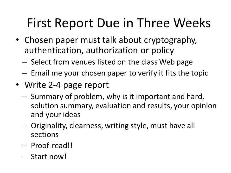 Chosen paper must talk about cryptography, authentication, authorization or policy – Select from venues listed on the class Web page – Email me your chosen paper to verify it fits the topic Write 2-4 page report – Summary of problem, why is it important and hard, solution summary, evaluation and results, your opinion and your ideas – Originality, clearness, writing style, must have all sections – Proof-read!.
