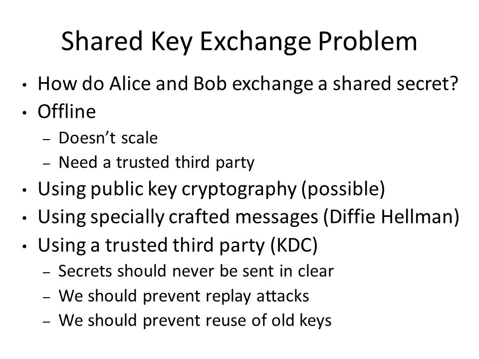  Exchange a secret with someone you never met while shouting in a room full of people  Alice and Bob agree on g and large n  Alice chooses random a, sends  Bob chooses random b, sends  Alice takes Bob's message and calculates  Bob does the same; now they both know shared secret Diffie Hellman Key Exchange