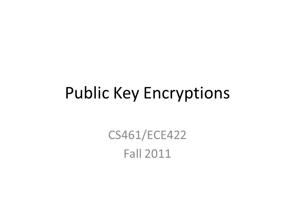 Public Key Encryptions CS461/ECE422 Fall 2011