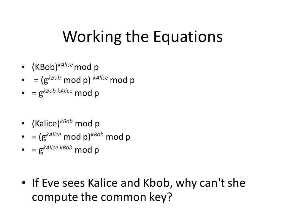 Working the Equations (KBob) kAlice mod p = (g kBob mod p) kAlice mod p = g kBob kAlice mod p (Kalice) kBob mod p = (g kAlice mod p) kBob mod p = g kAlice kBob mod p If Eve sees Kalice and Kbob, why can t she compute the common key