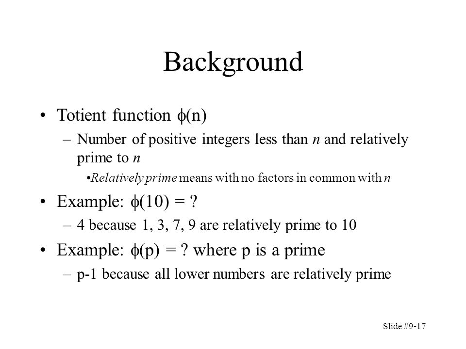 Slide #9-17 Background Totient function  (n) –Number of positive integers less than n and relatively prime to n Relatively prime means with no factors in common with n Example:  (10) = .