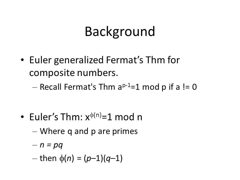 Background Euler generalized Fermat's Thm for composite numbers. – Recall Fermat's Thm a p-1 =1 mod p if a != 0 Euler's Thm: x  (n) =1 mod n – Where