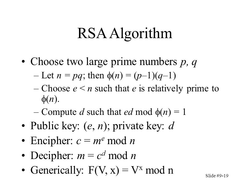 Slide #9-19 RSA Algorithm Choose two large prime numbers p, q –Let n = pq; then  (n) = (p–1)(q–1) –Choose e < n such that e is relatively prime to  (n).