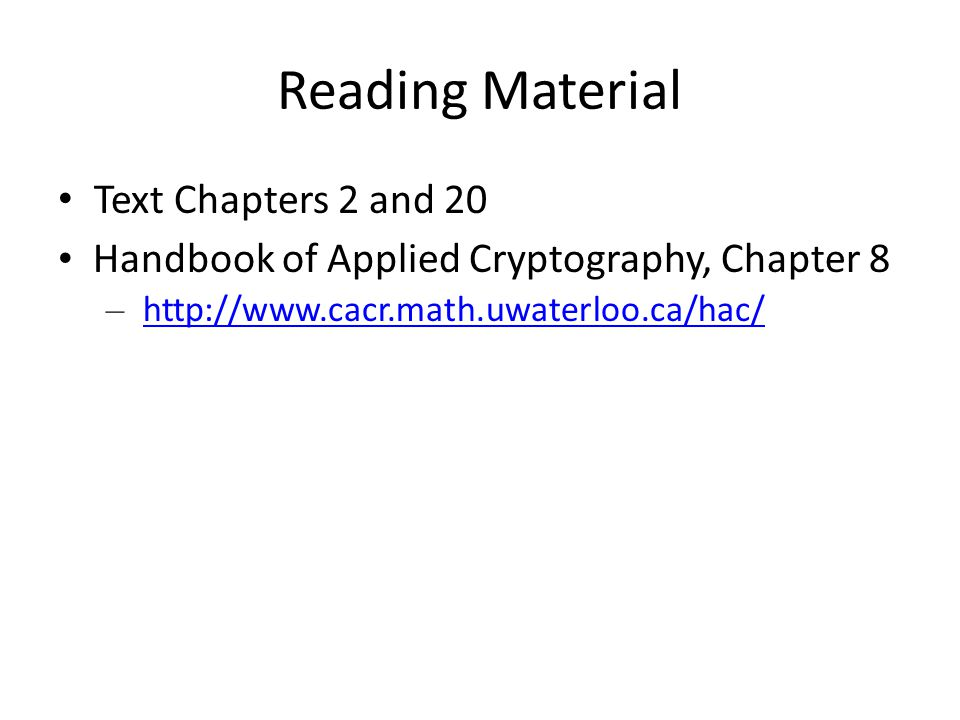 Reading Material Text Chapters 2 and 20 Handbook of Applied Cryptography, Chapter 8 – http://www.cacr.math.uwaterloo.ca/hac/http://www.cacr.math.uwaterloo.ca/hac/