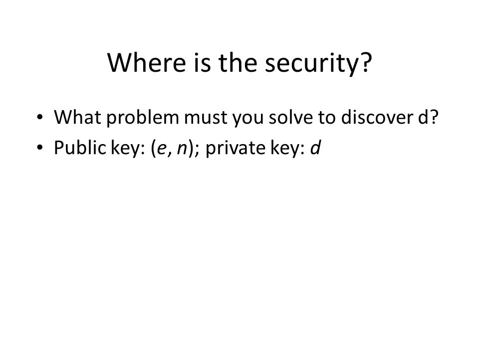 Where is the security? What problem must you solve to discover d? Public key: (e, n); private key: d