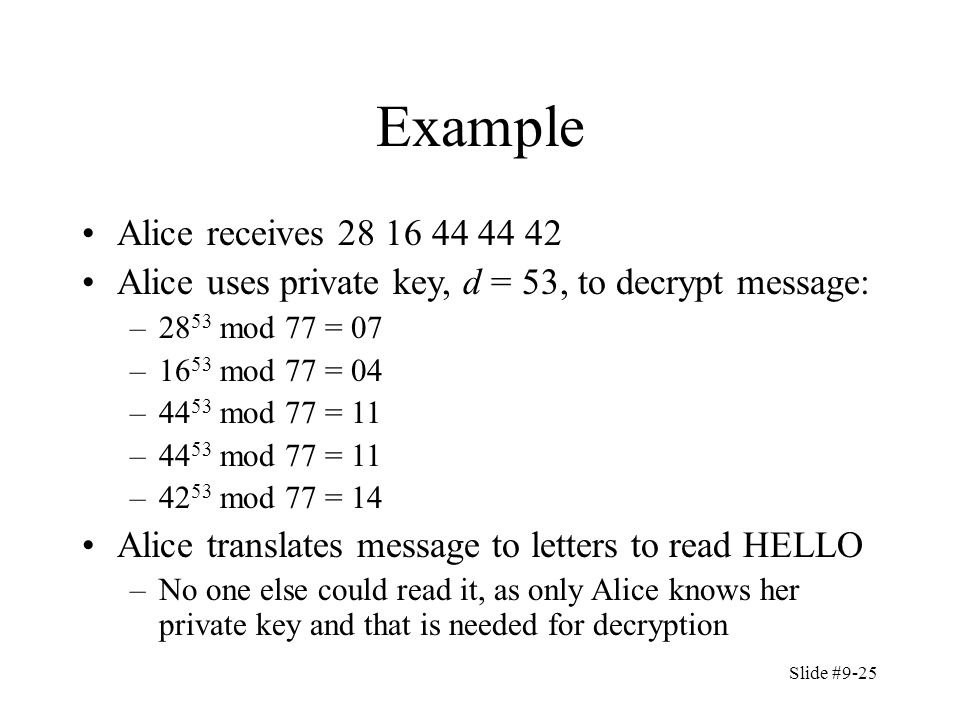 Slide #9-25 Example Alice receives 28 16 44 44 42 Alice uses private key, d = 53, to decrypt message: –28 53 mod 77 = 07 –16 53 mod 77 = 04 –44 53 mod 77 = 11 –42 53 mod 77 = 14 Alice translates message to letters to read HELLO –No one else could read it, as only Alice knows her private key and that is needed for decryption