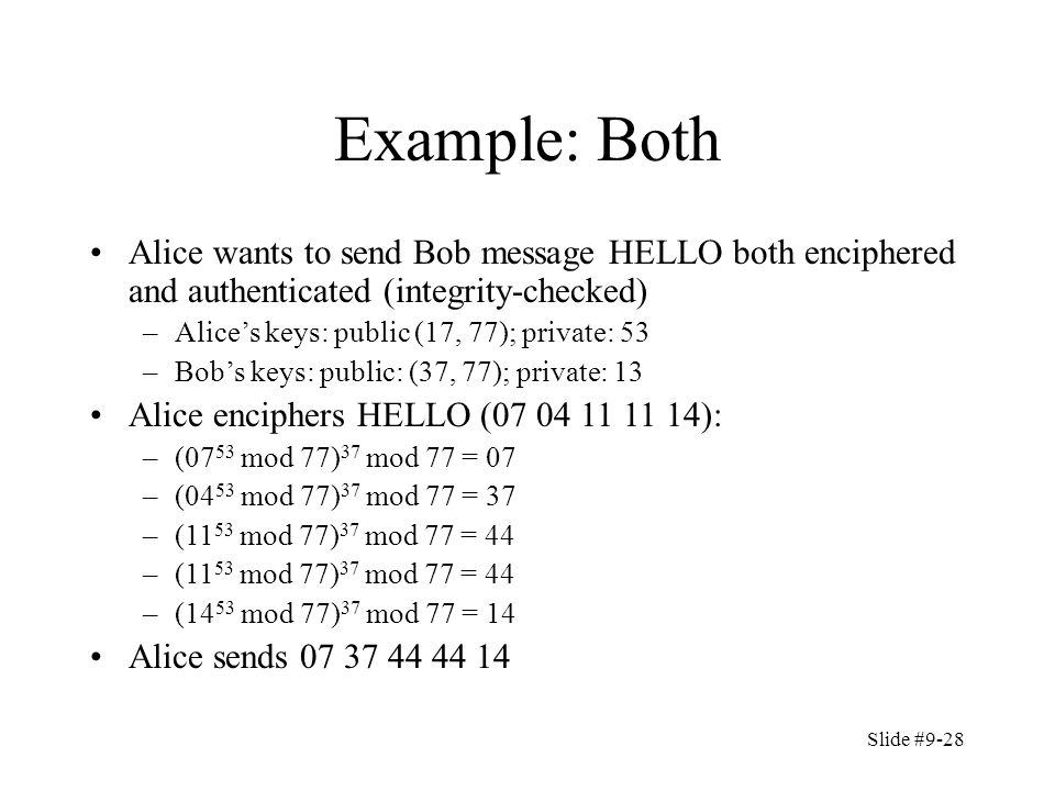 Slide #9-28 Example: Both Alice wants to send Bob message HELLO both enciphered and authenticated (integrity-checked) –Alice's keys: public (17, 77); private: 53 –Bob's keys: public: (37, 77); private: 13 Alice enciphers HELLO (07 04 11 11 14): –(07 53 mod 77) 37 mod 77 = 07 –(04 53 mod 77) 37 mod 77 = 37 –(11 53 mod 77) 37 mod 77 = 44 –(14 53 mod 77) 37 mod 77 = 14 Alice sends 07 37 44 44 14
