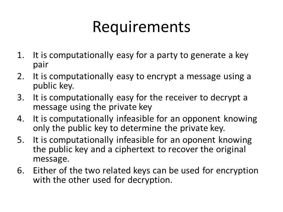 Requirements 1.It is computationally easy for a party to generate a key pair 2.It is computationally easy to encrypt a message using a public key. 3.I