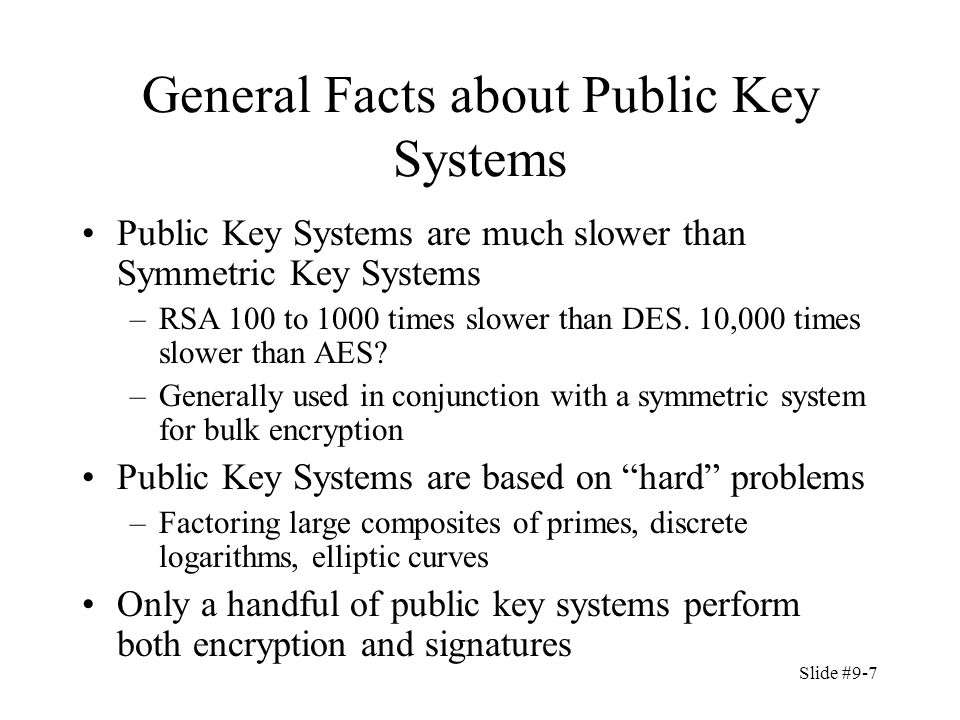 Slide #9-7 General Facts about Public Key Systems Public Key Systems are much slower than Symmetric Key Systems –RSA 100 to 1000 times slower than DES.