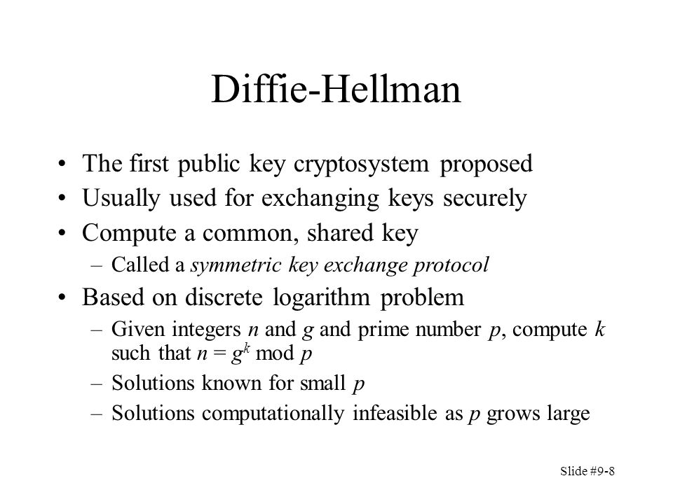 Slide #9-8 Diffie-Hellman The first public key cryptosystem proposed Usually used for exchanging keys securely Compute a common, shared key –Called a