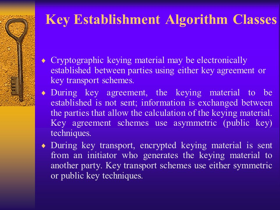 Key Establishment Algorithm Classes  Cryptographic keying material may be electronically established between parties using either key agreement or key transport schemes.