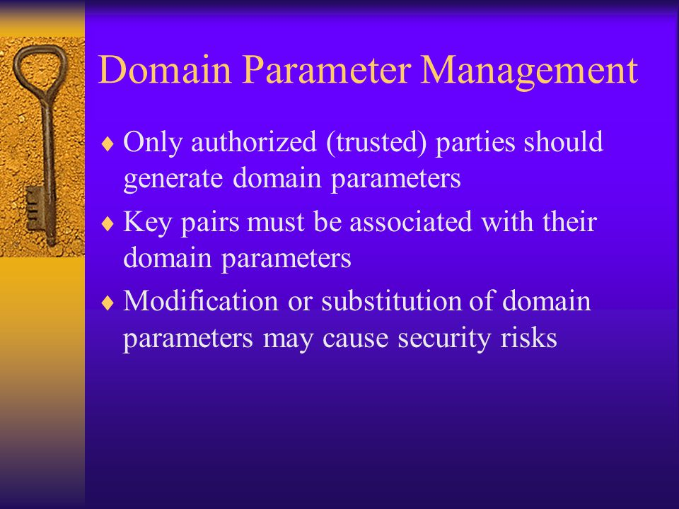 Domain Parameter Management  Only authorized (trusted) parties should generate domain parameters  Key pairs must be associated with their domain parameters  Modification or substitution of domain parameters may cause security risks
