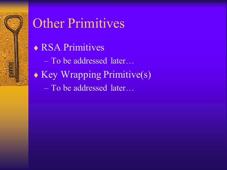 Other Primitives  RSA Primitives –To be addressed later…  Key Wrapping Primitive(s) –To be addressed later…