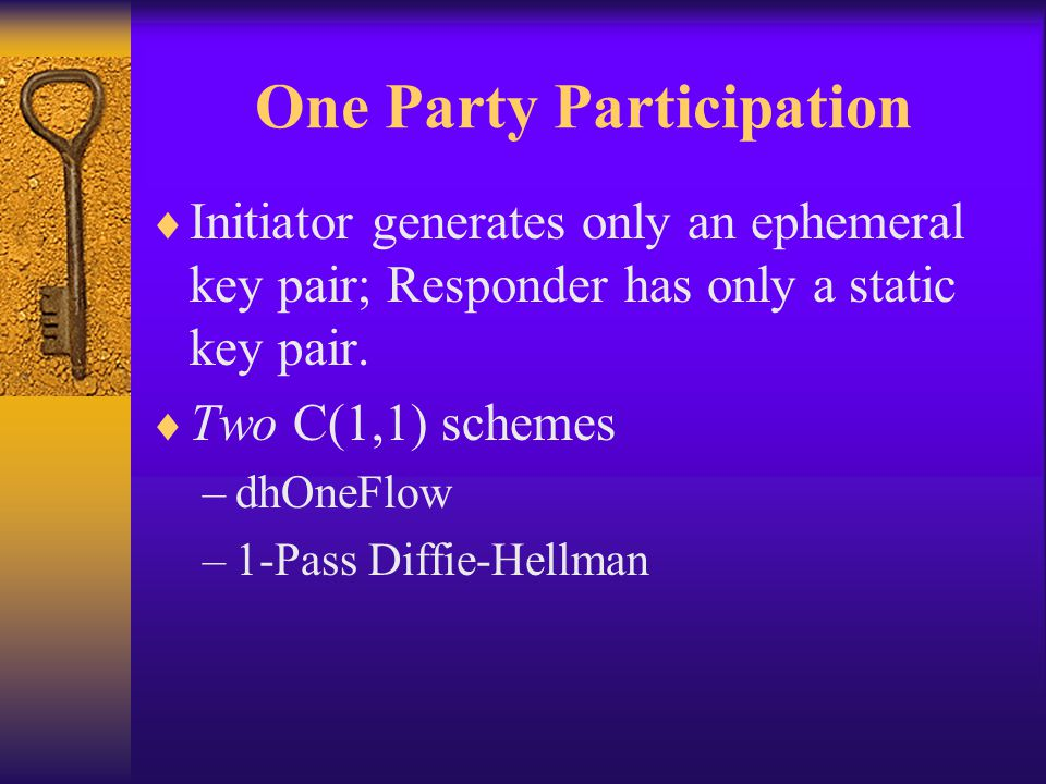 One Party Participation  Initiator generates only an ephemeral key pair; Responder has only a static key pair.