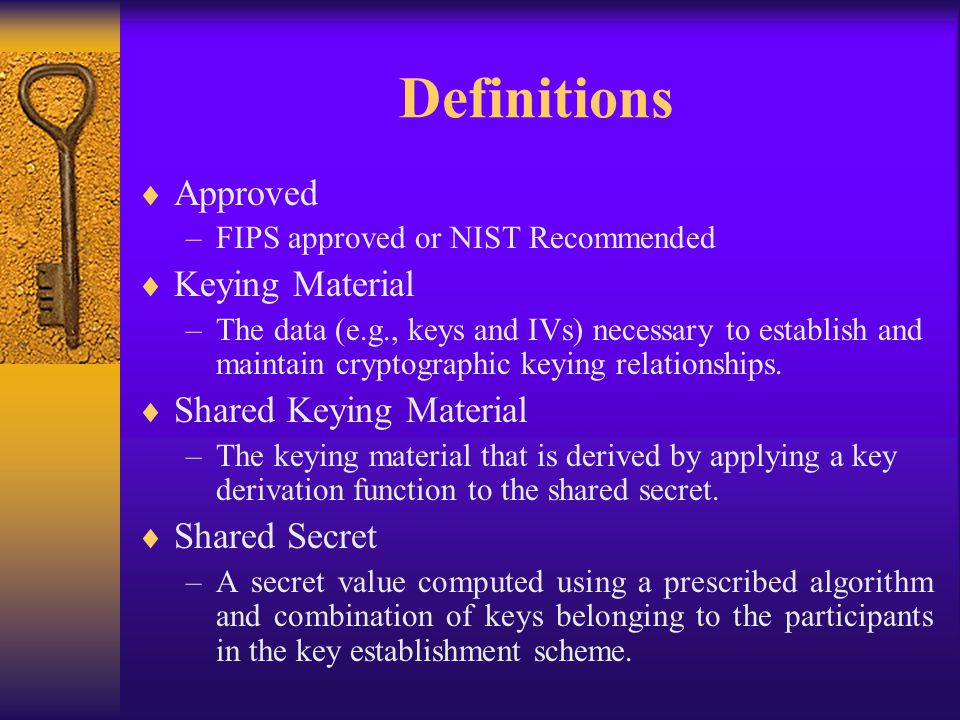 Private/Public Keys  Key Pair Generation –Static and ephemeral key pairs are generated using the same primitives –Private keys must be created using an approved RNG  Public Key Validation –Static public keys must be validated by the recipient, or by an entity that is trusted by the recipient –Each ephemeral public key must be validated by the recipient before being used to derive a shared secret  Key Pair Management –Public/private key pairs must be correctly associated with their corresponding domain parameters –Static public keys must be obtained in a trusted manner –Ephemeral keys must be destroyed immediately after the shared secret is computed