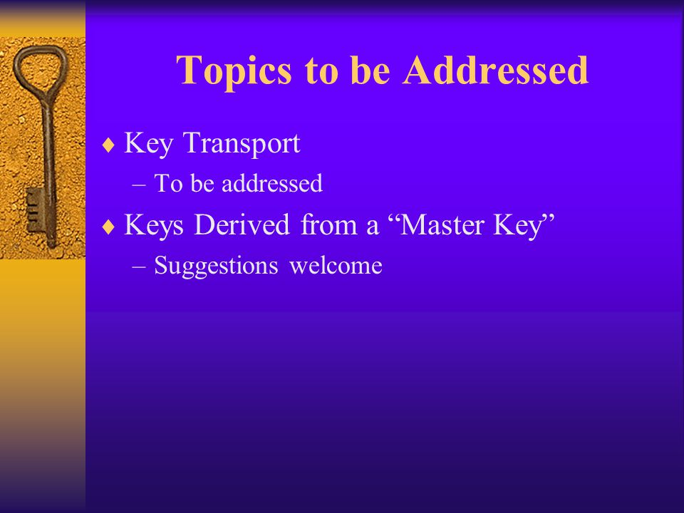 Topics to be Addressed  Key Transport –To be addressed  Keys Derived from a Master Key –Suggestions welcome