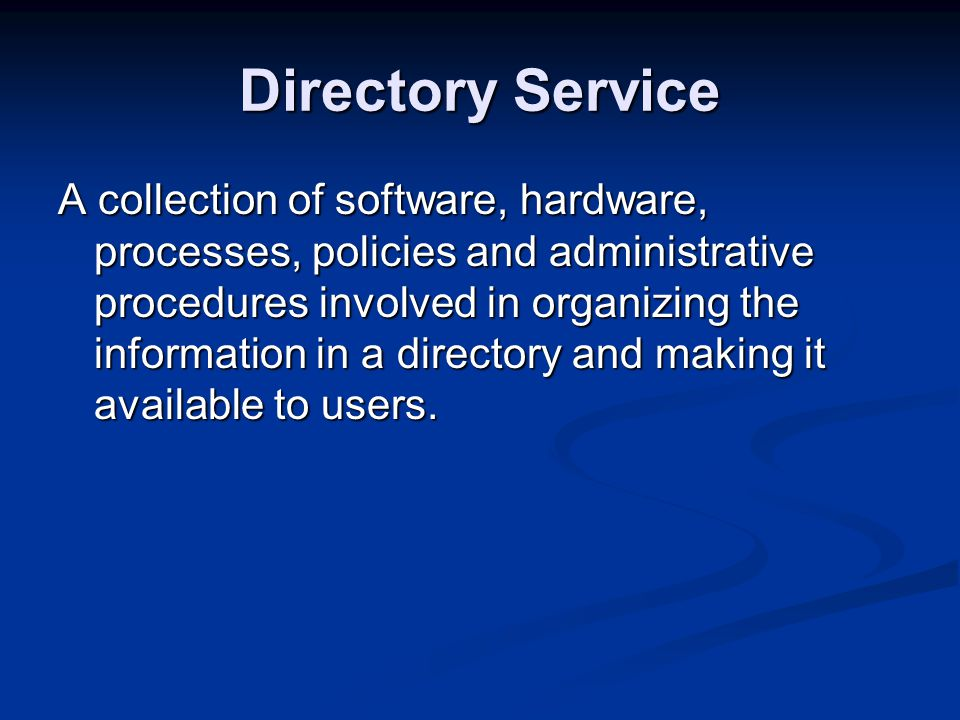 Directory Service A collection of software, hardware, processes, policies and administrative procedures involved in organizing the information in a directory and making it available to users.