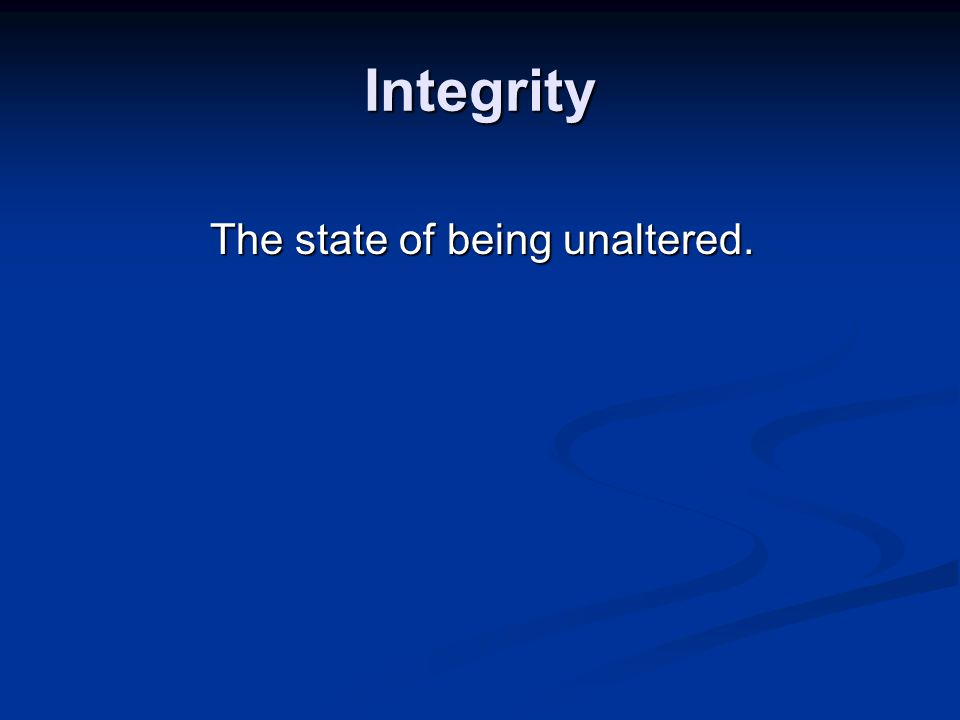 Integrity The state of being unaltered.