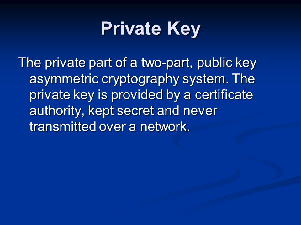 Private Key The private part of a two-part, public key asymmetric cryptography system.