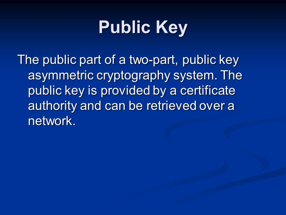 Public Key The public part of a two-part, public key asymmetric cryptography system.