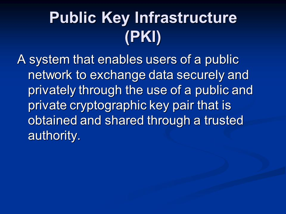 Public Key Infrastructure (PKI) A system that enables users of a public network to exchange data securely and privately through the use of a public and private cryptographic key pair that is obtained and shared through a trusted authority.