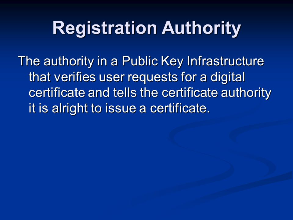 Registration Authority The authority in a Public Key Infrastructure that verifies user requests for a digital certificate and tells the certificate authority it is alright to issue a certificate.