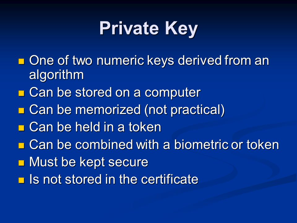 Private Key One of two numeric keys derived from an algorithm One of two numeric keys derived from an algorithm Can be stored on a computer Can be stored on a computer Can be memorized (not practical) Can be memorized (not practical) Can be held in a token Can be held in a token Can be combined with a biometric or token Can be combined with a biometric or token Must be kept secure Must be kept secure Is not stored in the certificate Is not stored in the certificate