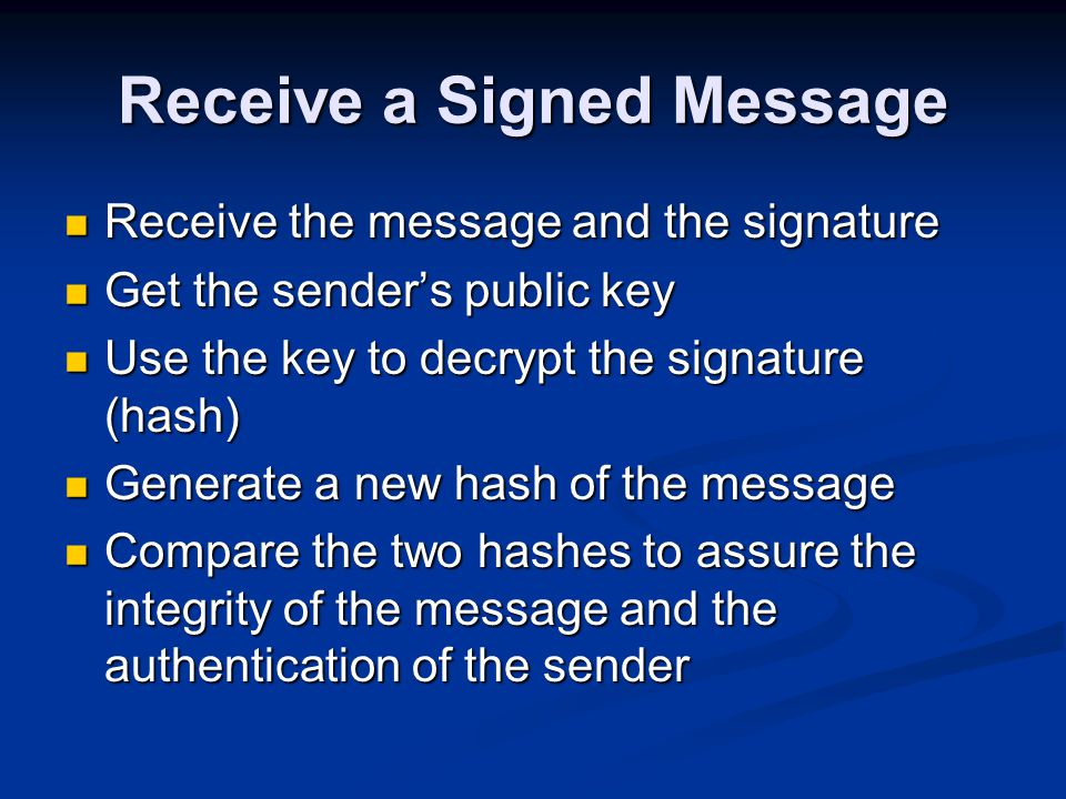Receive a Signed Message Receive the message and the signature Receive the message and the signature Get the sender's public key Get the sender's public key Use the key to decrypt the signature (hash) Use the key to decrypt the signature (hash) Generate a new hash of the message Generate a new hash of the message Compare the two hashes to assure the integrity of the message and the authentication of the sender Compare the two hashes to assure the integrity of the message and the authentication of the sender
