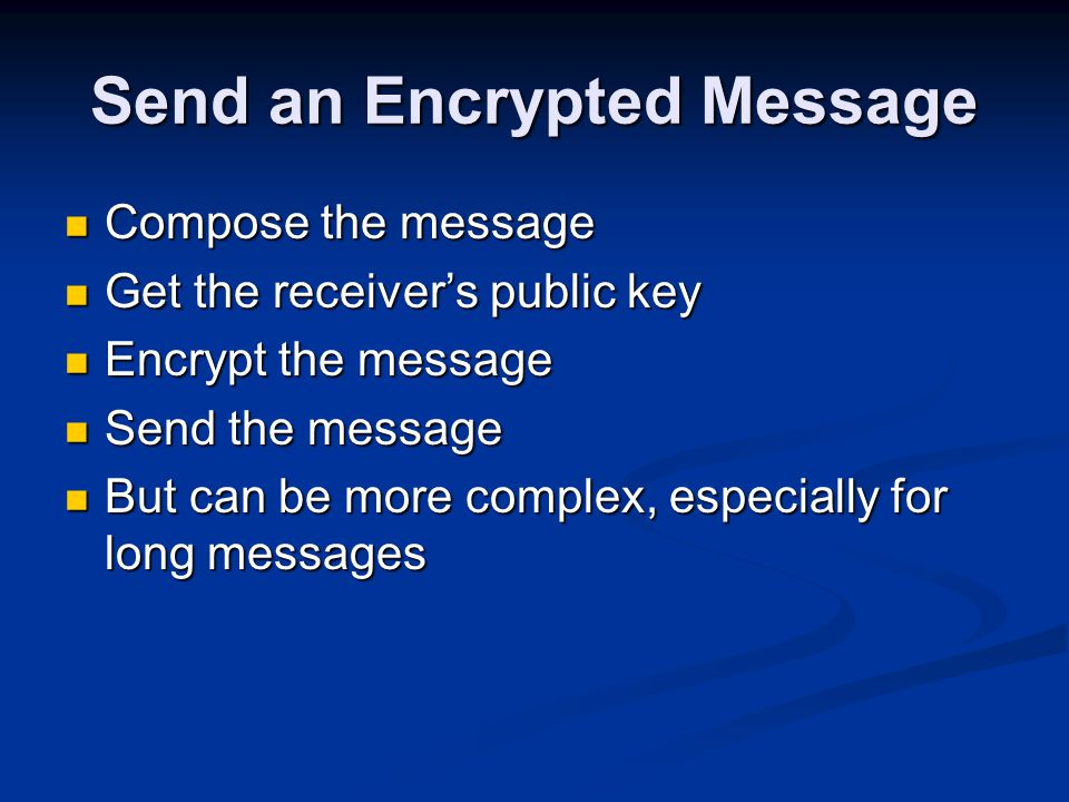 Send an Encrypted Message Compose the message Compose the message Get the receiver's public key Get the receiver's public key Encrypt the message Encrypt the message Send the message Send the message But can be more complex, especially for long messages But can be more complex, especially for long messages