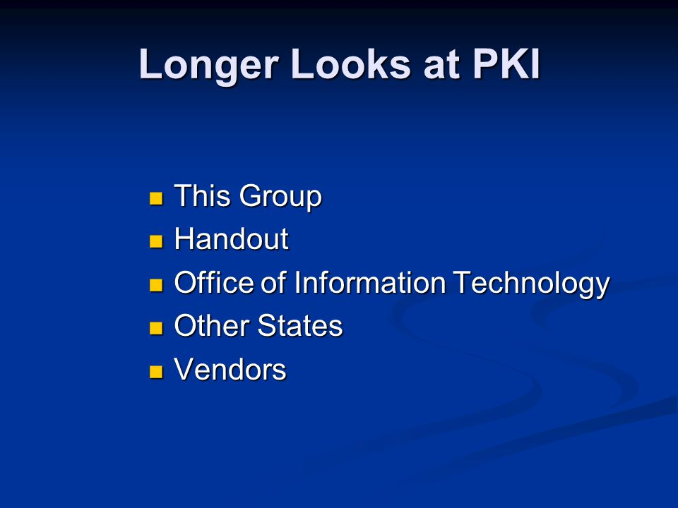 Longer Looks at PKI This Group This Group Handout Handout Office of Information Technology Office of Information Technology Other States Other States Vendors Vendors