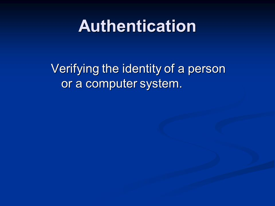 Authentication Verifying the identity of a person or a computer system.