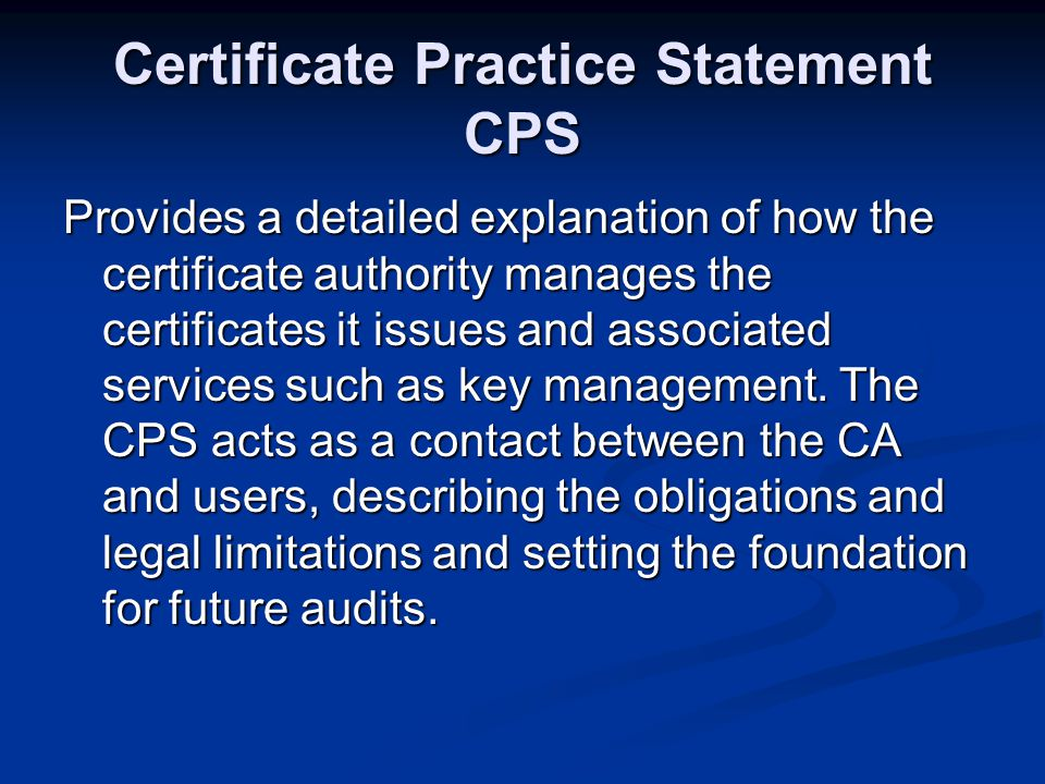 Certificate Practice Statement CPS Provides a detailed explanation of how the certificate authority manages the certificates it issues and associated services such as key management.
