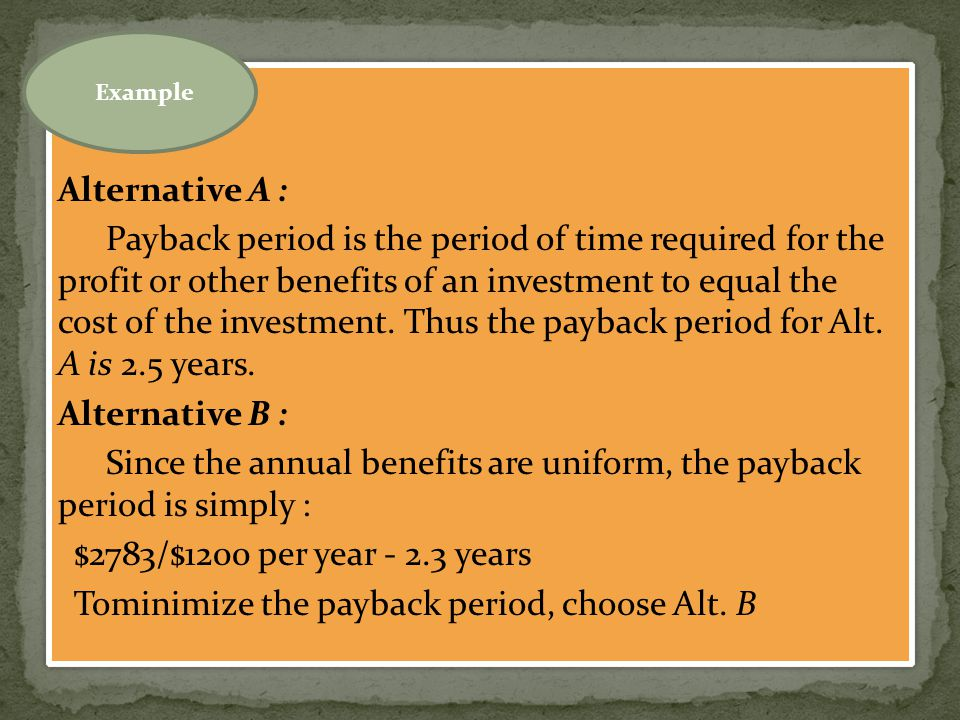 Alternative A : Payback period is the period of time required for the profit or other benefits of an investment to equal the cost of the investment. T