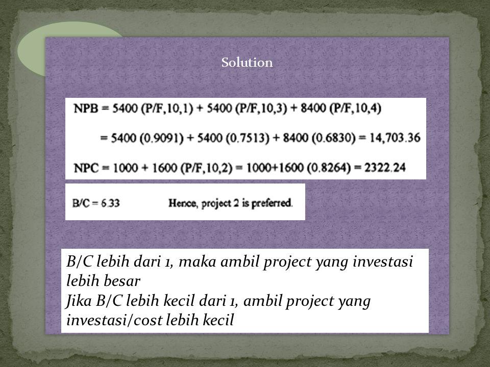 Solution B/C lebih dari 1, maka ambil project yang investasi lebih besar Jika B/C lebih kecil dari 1, ambil project yang investasi/cost lebih kecil