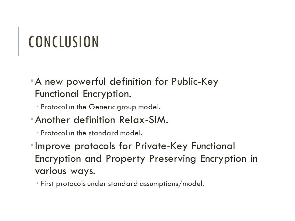 CONCLUSION  A new powerful definition for Public-Key Functional Encryption.  Protocol in the Generic group model.  Another definition Relax-SIM. 