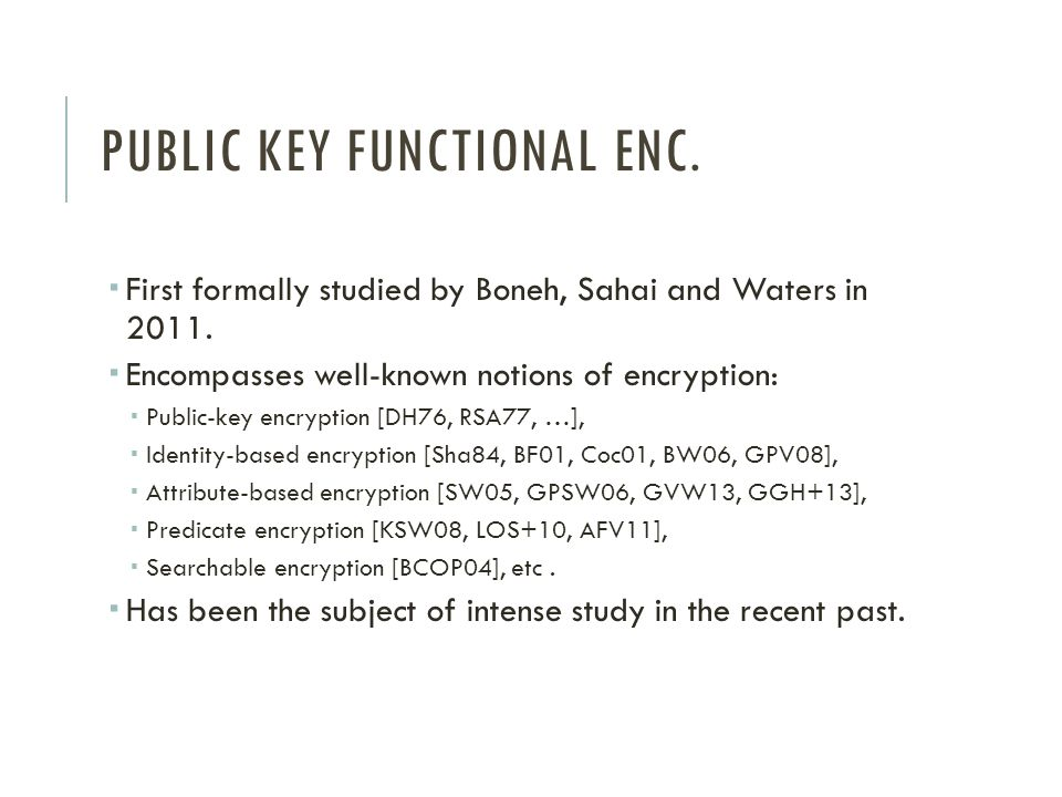 PUBLIC KEY FUNCTIONAL ENC.  First formally studied by Boneh, Sahai and Waters in 2011.  Encompasses well-known notions of encryption:  Public-key e