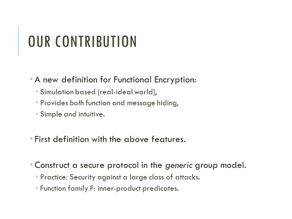 OUR CONTRIBUTION  A new definition for Functional Encryption:  Simulation based (real-ideal world),  Provides both function and message hiding,  S