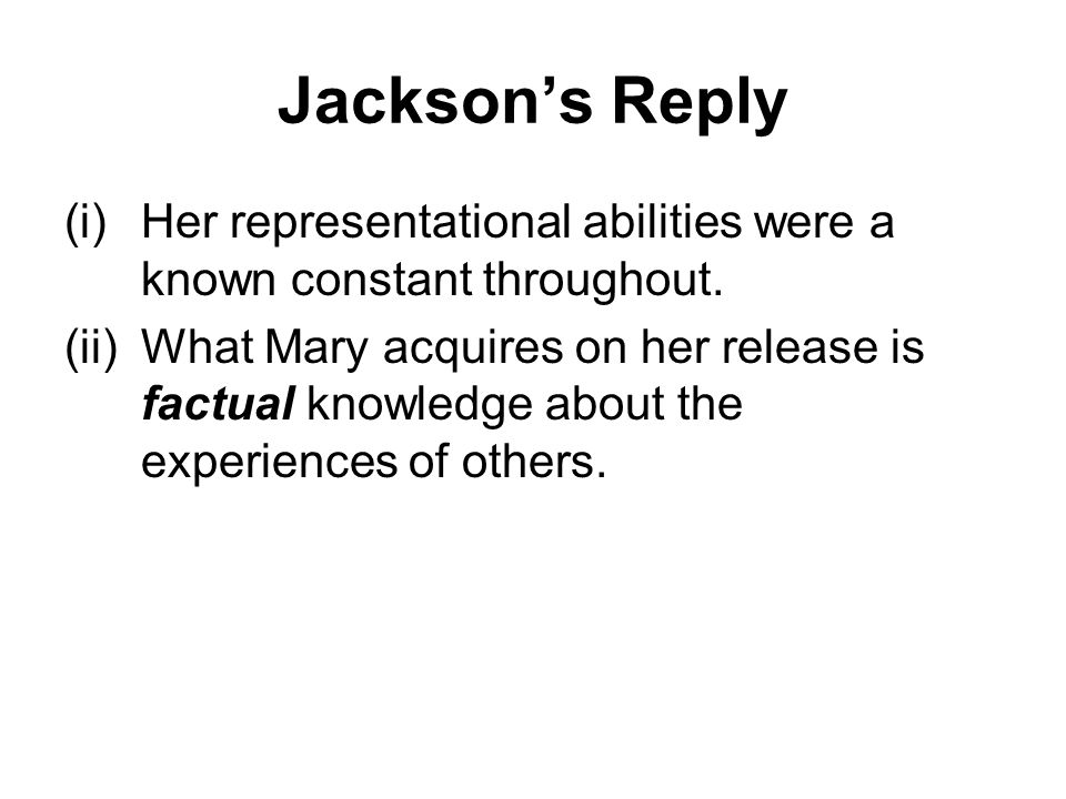 Jackson's Reply (i)Her representational abilities were a known constant throughout. (ii)What Mary acquires on her release is factual knowledge about t