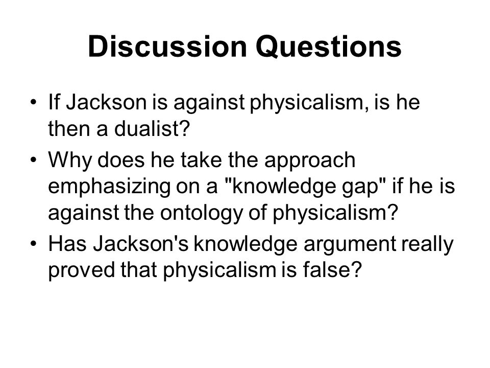 Discussion Questions If Jackson is against physicalism, is he then a dualist? Why does he take the approach emphasizing on a