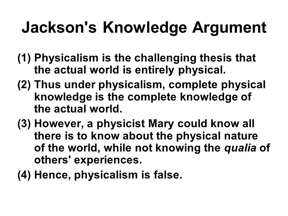 Jackson's Knowledge Argument (1)Physicalism is the challenging thesis that the actual world is entirely physical. (2)Thus under physicalism, complete