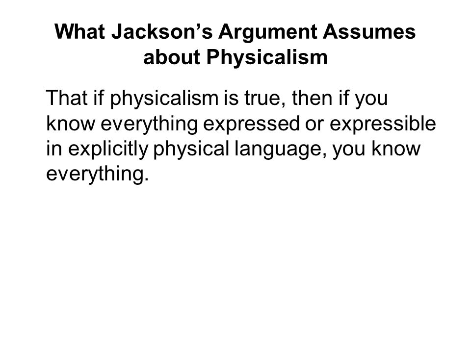 What Jackson's Argument Assumes about Physicalism That if physicalism is true, then if you know everything expressed or expressible in explicitly phys