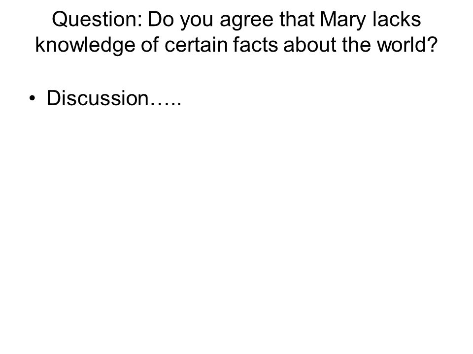 Question: Do you agree that Mary lacks knowledge of certain facts about the world? Discussion…..