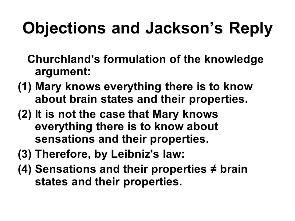 Objections and Jackson's Reply Churchland's formulation of the knowledge argument: (1)Mary knows everything there is to know about brain states and th