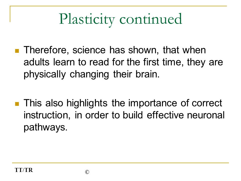 Plasticity continued Therefore, science has shown, that when adults learn to read for the first time, they are physically changing their brain. This a