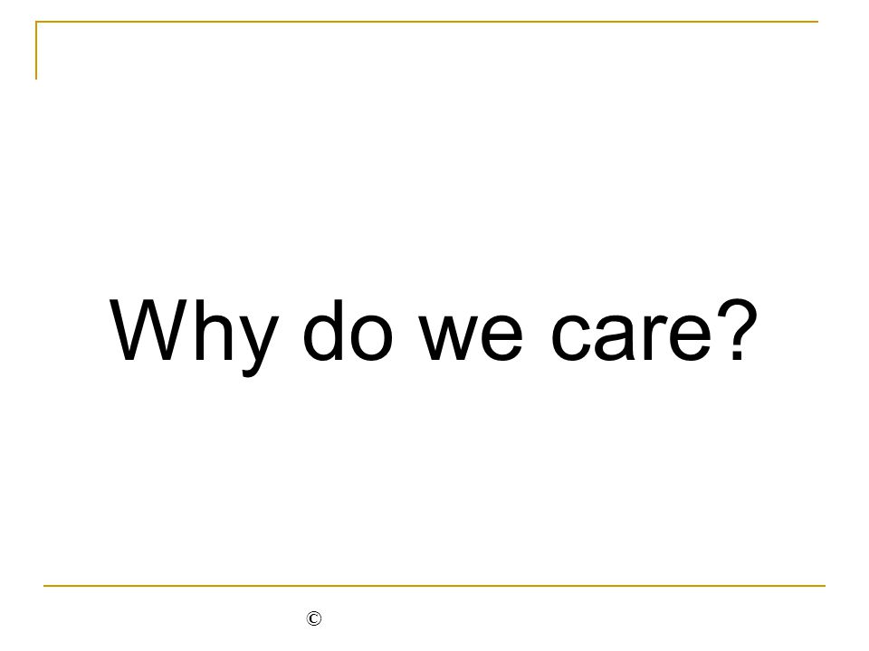 Why do we care? ©