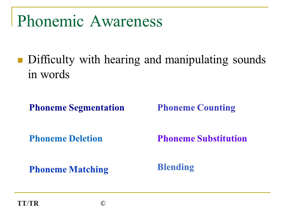 Phonemic Awareness Difficulty with hearing and manipulating sounds in words Phoneme Segmentation Phoneme Deletion Phoneme Matching Phoneme Counting Ph