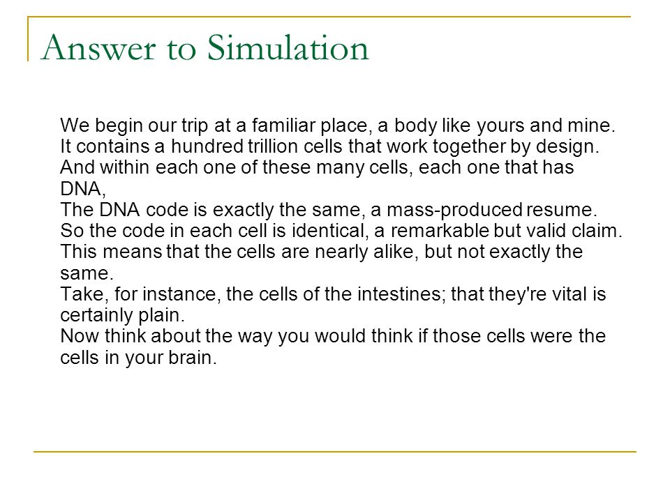 Answer to Simulation We begin our trip at a familiar place, a body like yours and mine. It contains a hundred trillion cells that work together by des