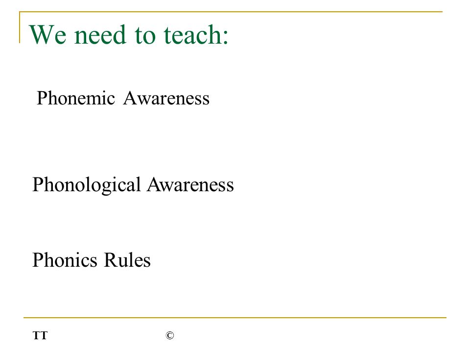 We need to teach: Phonemic Awareness Phonological Awareness Phonics Rules TT©